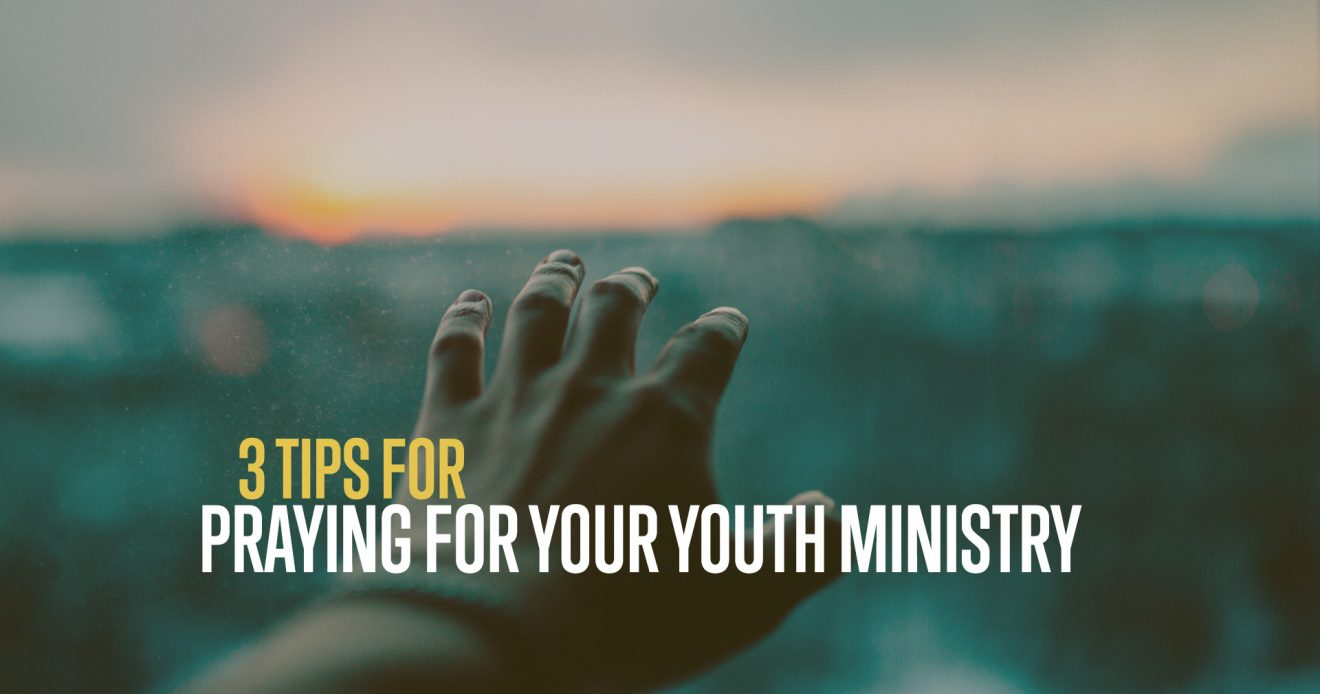 3 Tips For Praying For Your Youth Ministry