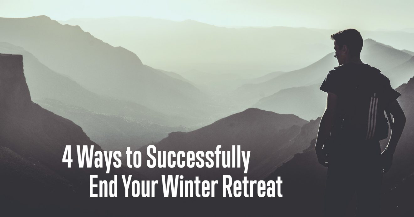 4 Ways to Successfully End Your Winter Retreat