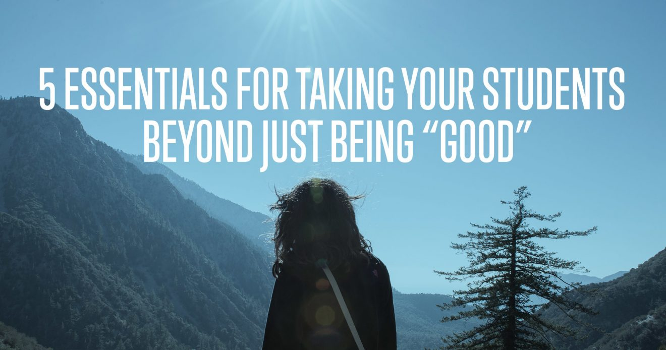 "5 Essentials For Taking Your Students Beyond Just Being ""Good"""