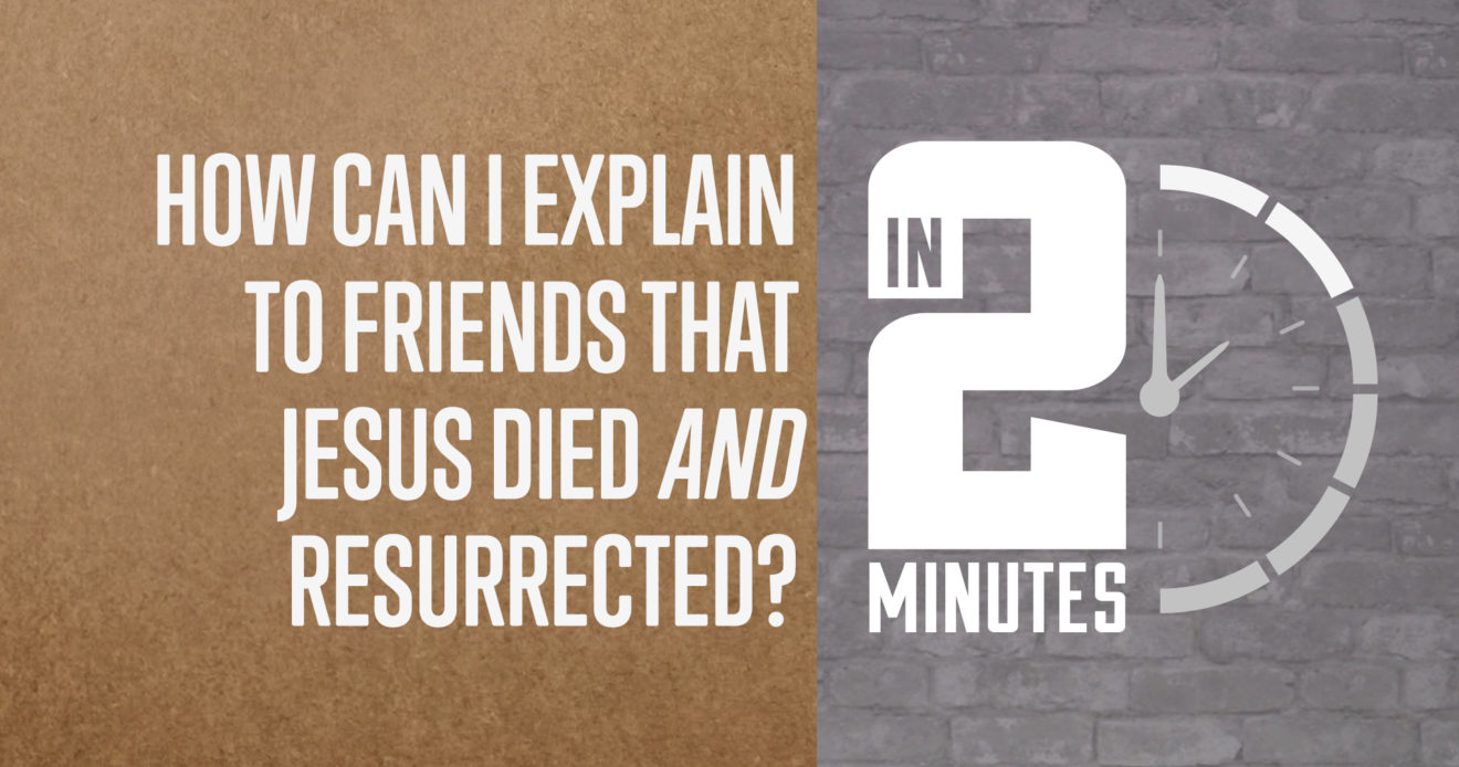 How Can I Explain to Friends that Jesus Died and Resurrected?