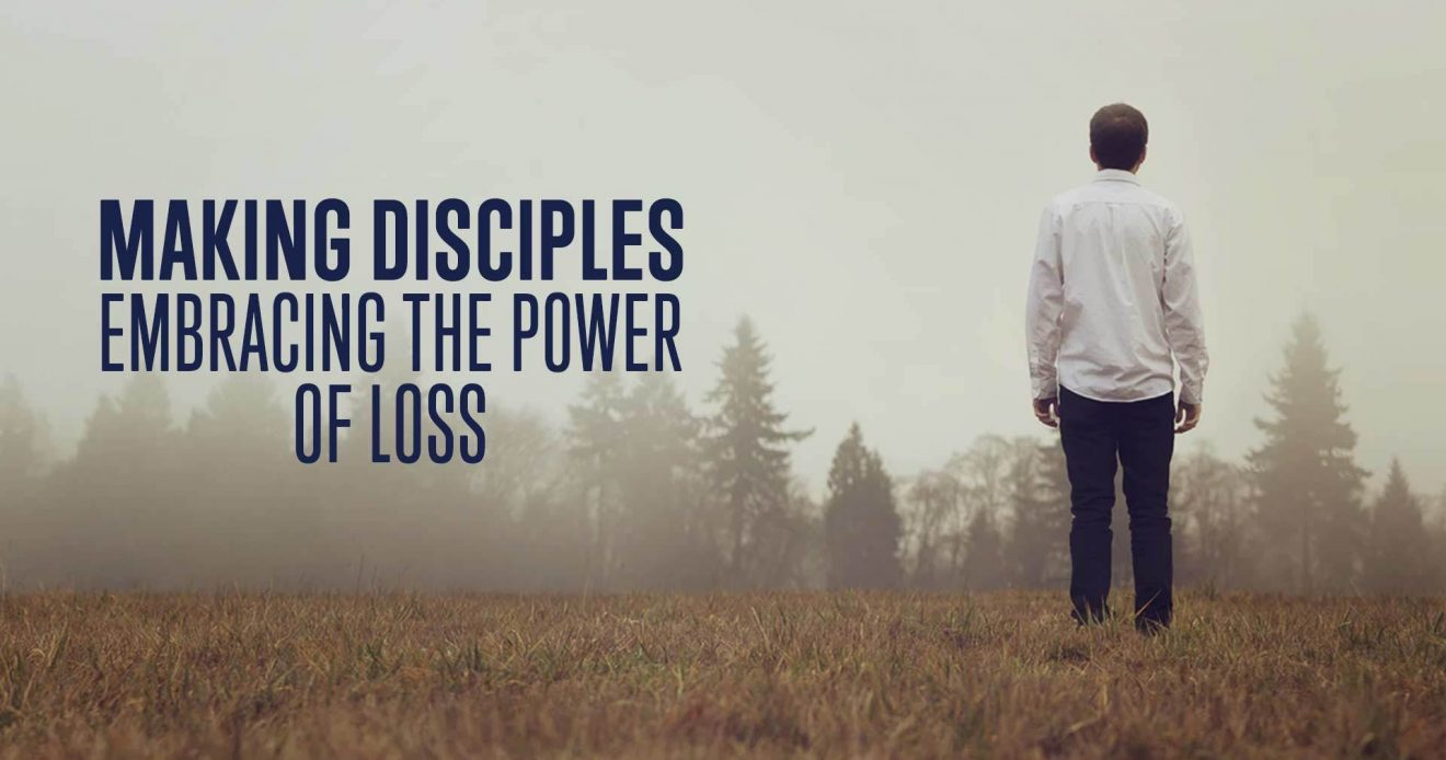 Making Disciples: Embracing The Power of Loss
