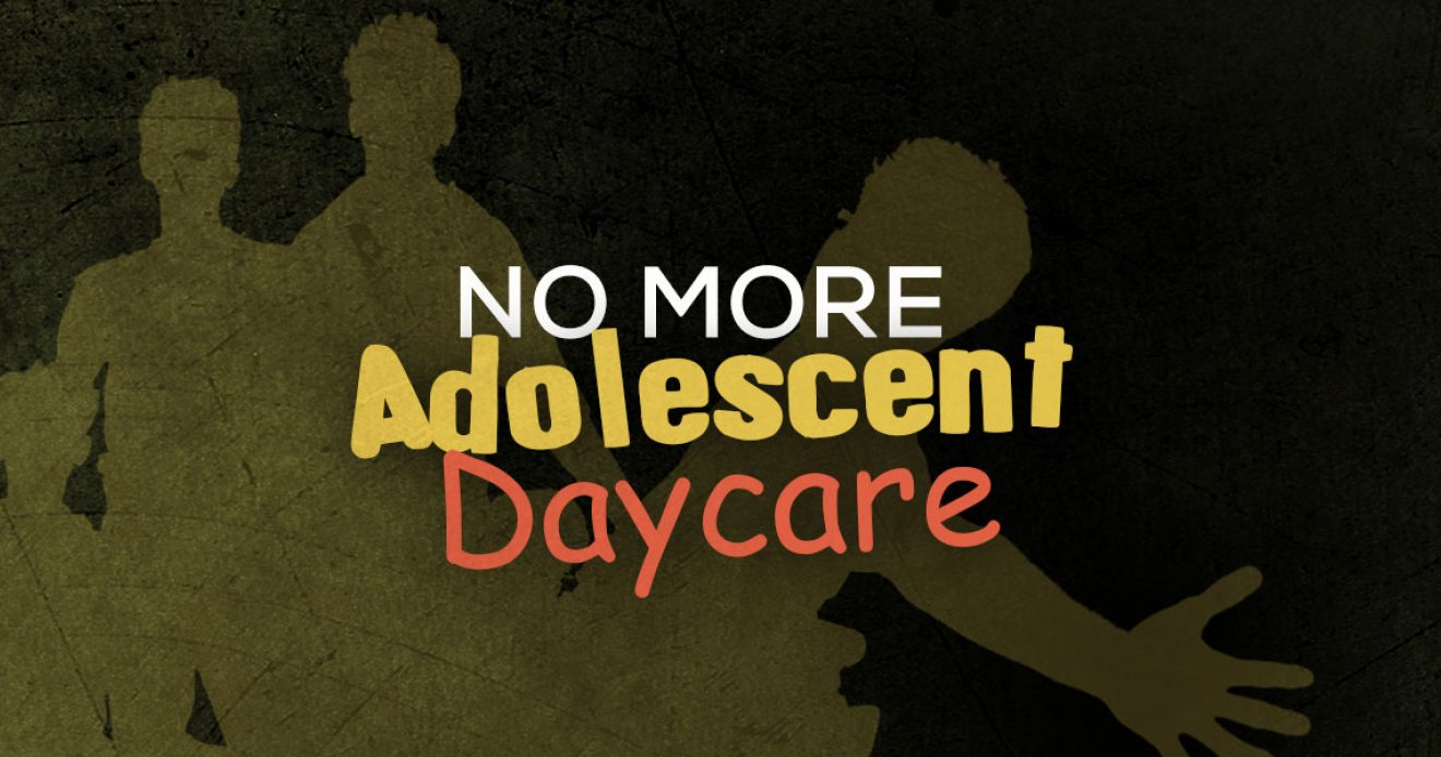 No More Adolescent Daycare