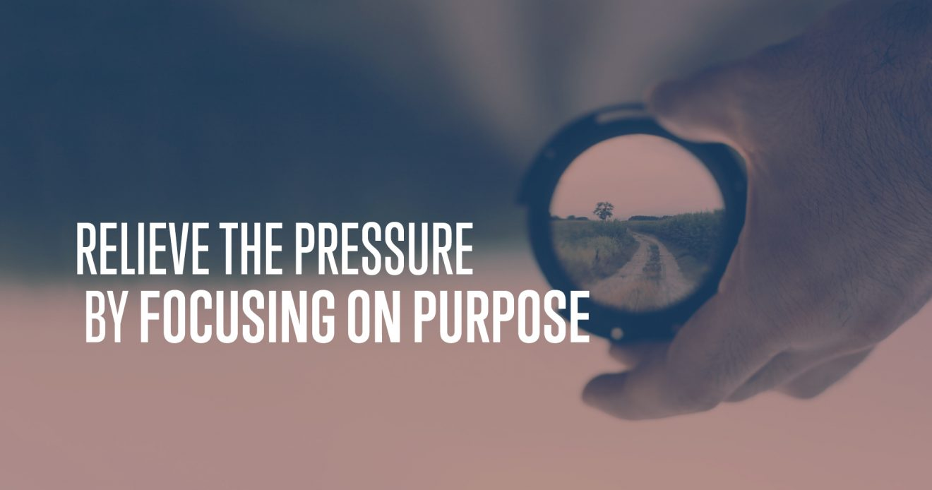Relieve the Pressure By Focusing on Purpose