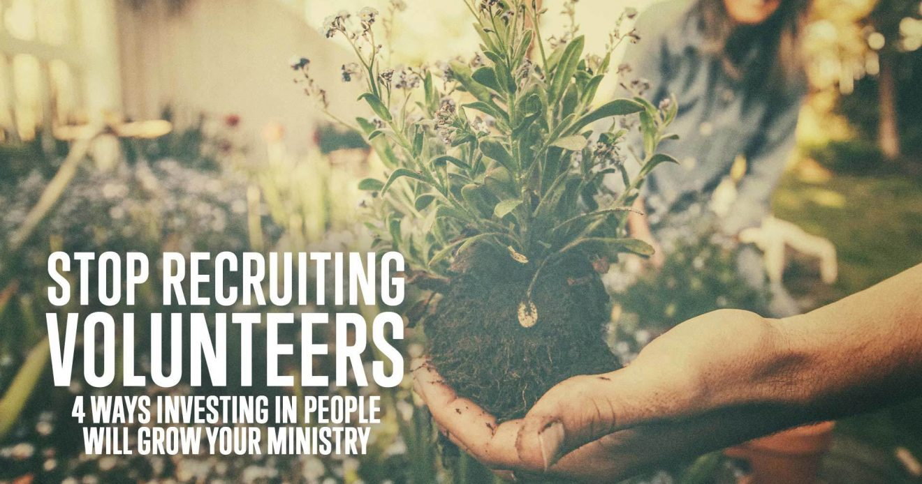 Stop Recruiting Volunteers: 4 Ways Investing in People Will Grow Your Ministry